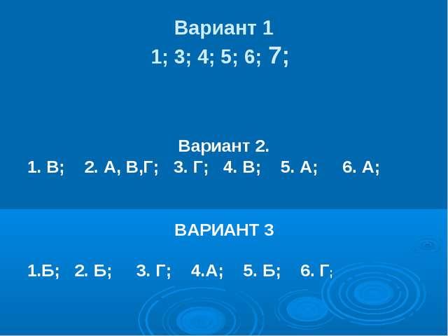 Вариант 1 1; 3; 4; 5; 6; 7; Вариант 2. 1. В; 2. А, В,Г; 3. Г; 4. В; 5. А; 6....