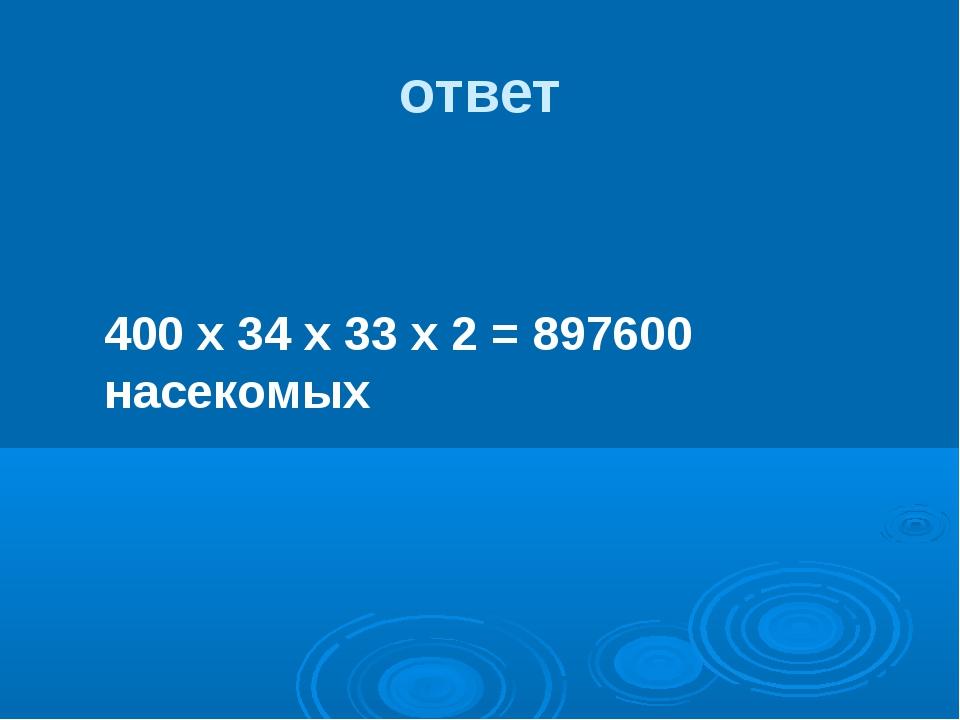 ответ 400 х 34 х 33 х 2 = 897600 насекомых