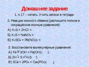 Домашнее задание 1. п.17 – читать. Учить записи в тетради 2. Реакции ионного