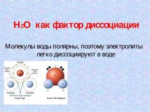 H2O как фактор диссоциации Молекулы воды полярны, поэтому электролиты легко д