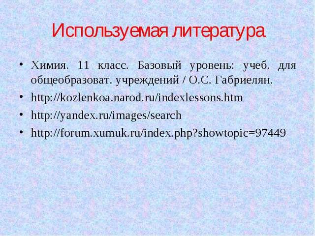 Используемая литература Химия. 11 класс. Базовый уровень: учеб. для общеобраз...