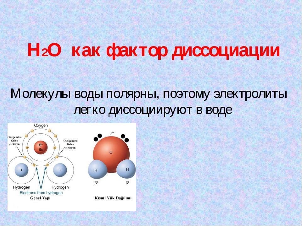 H2O как фактор диссоциации Молекулы воды полярны, поэтому электролиты легко д...