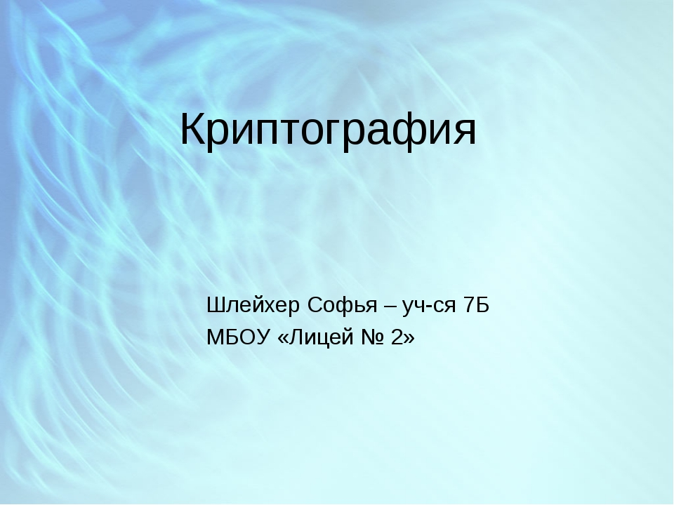 Криптография Шлейхер Софья – уч-ся 7Б МБОУ «Лицей № 2»