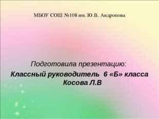 МБОУ СОШ №108 им. Ю.В. Андропова Подготовила презентацию: Классный руководите