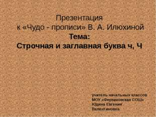 Презентация к «Чудо - прописи» В. А. Илюхиной Тема: Строчная и заглавная букв