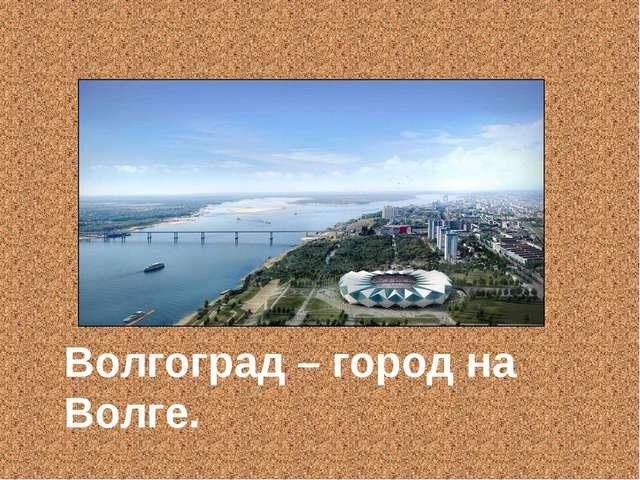 Волгоград – город на Волге.