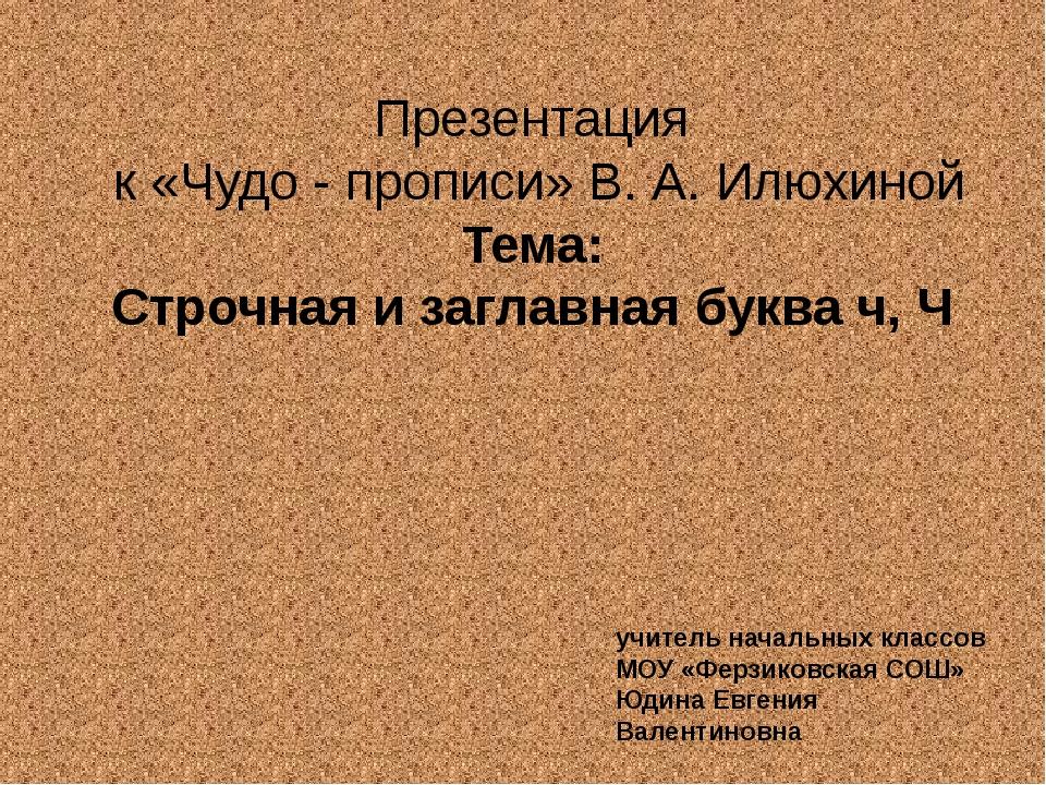 Презентация к «Чудо - прописи» В. А. Илюхиной Тема: Строчная и заглавная букв...