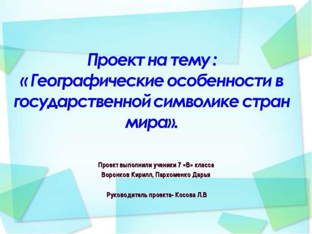Проект выполнили ученики 7 «В» класса Воронков Кирилл, Пархоменко Дарья Руков...