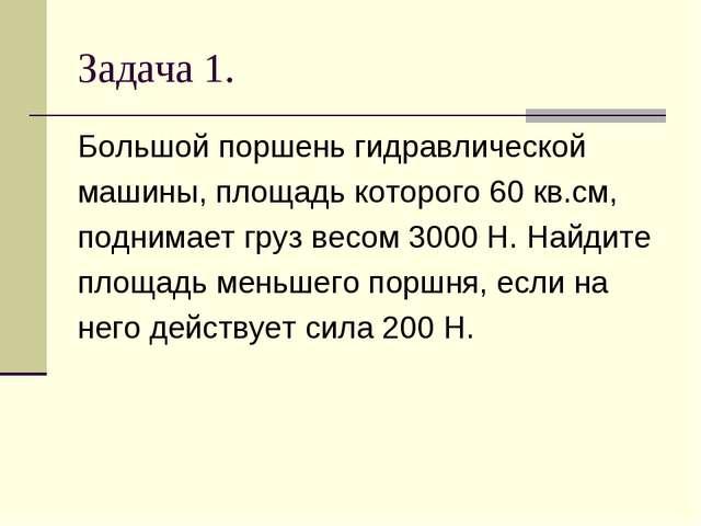 Задача 1. Большой поршень гидравлической машины, площадь которого 60 кв.см, п...