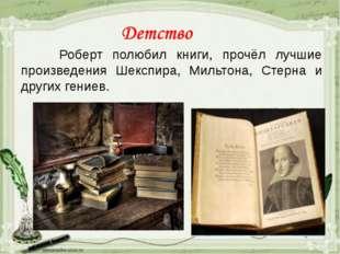 Роберт полюбил книги, прочёл лучшие произведения Шекспира, Мильтона, Стерна