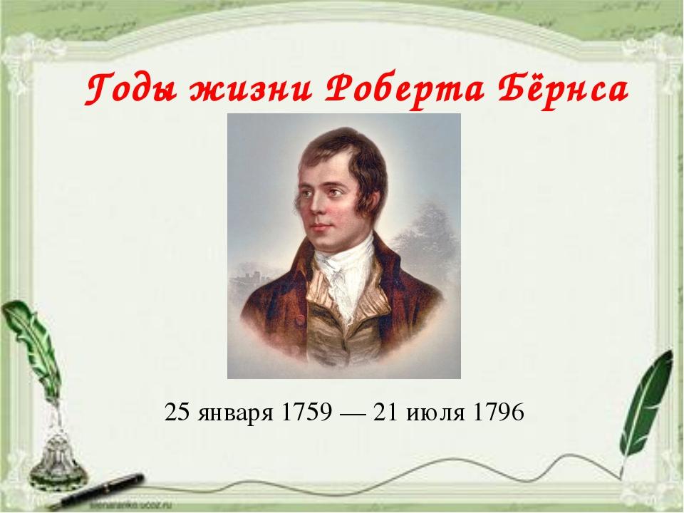 25 января 1759 — 21 июля 1796 Годы жизни Роберта Бёрнса