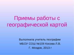 Приемы работы с географической картой Выполнила учитель географии МБОУ СОШ №1