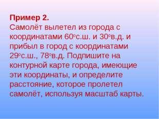 Пример 2. Самолёт вылетел из города с координатами 60ос.ш. и 30ов.д. и прибыл