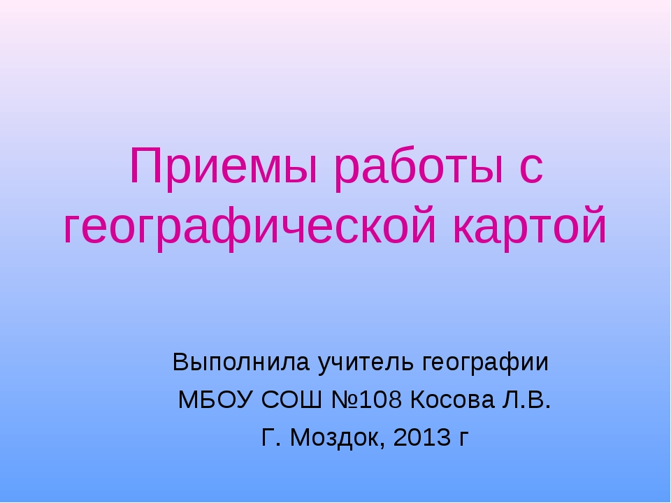 Приемы работы с географической картой Выполнила учитель географии МБОУ СОШ №1...
