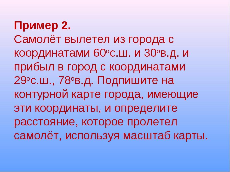 Пример 2. Самолёт вылетел из города с координатами 60ос.ш. и 30ов.д. и прибыл...