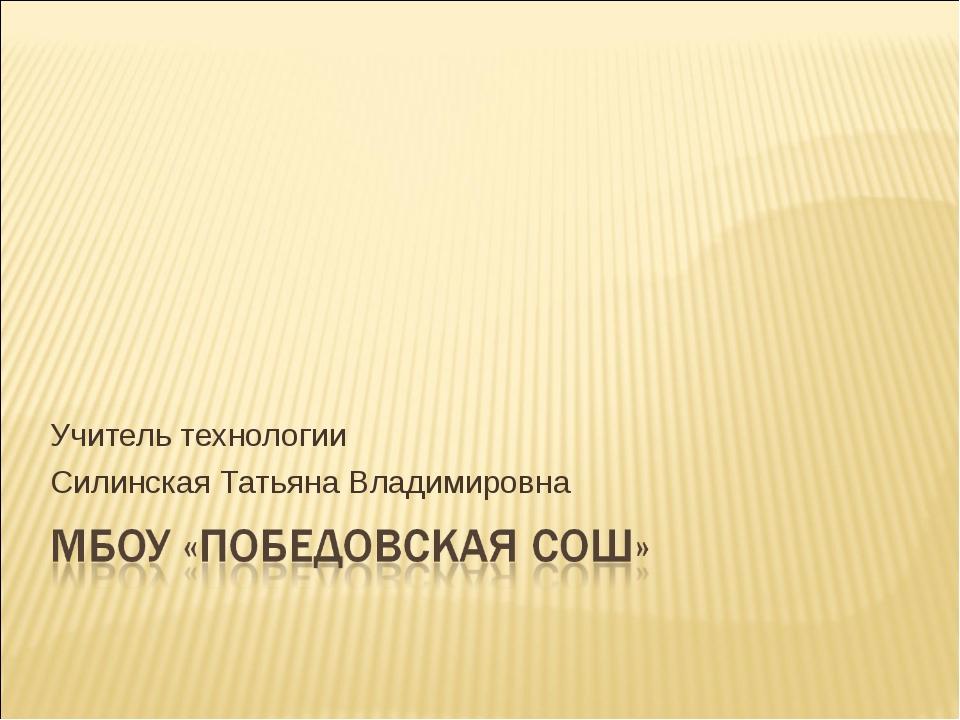 Учитель технологии Силинская Татьяна Владимировна
