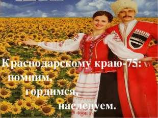 Краснодарскому краю-75: помним, гордимся, наследуем.