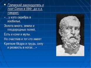Греческий законодатель и поэт Солон в 594г. до н.э. говорил: «…у кого серебра