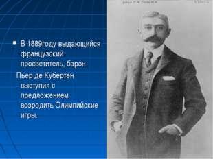 В 1889году выдающийся французский просветитель, барон Пьер де Кубертен выступ