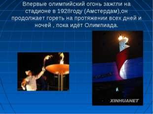 Впервые олимпийский огонь зажгли на стадионе в 1928году (Амстердам),он продол