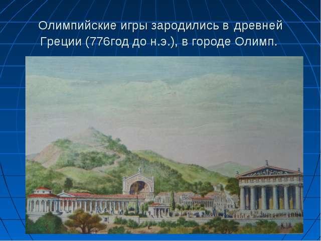 Олимпийские игры зародились в древней Греции (776год до н.э.), в городе Олимп.