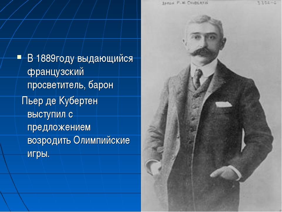 В 1889году выдающийся французский просветитель, барон Пьер де Кубертен выступ...