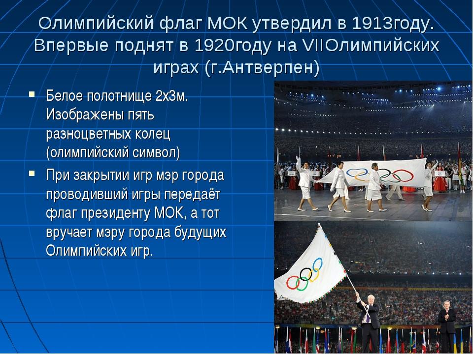 Олимпийский флаг МОК утвердил в 1913году. Впервые поднят в 1920году на VIIОли...
