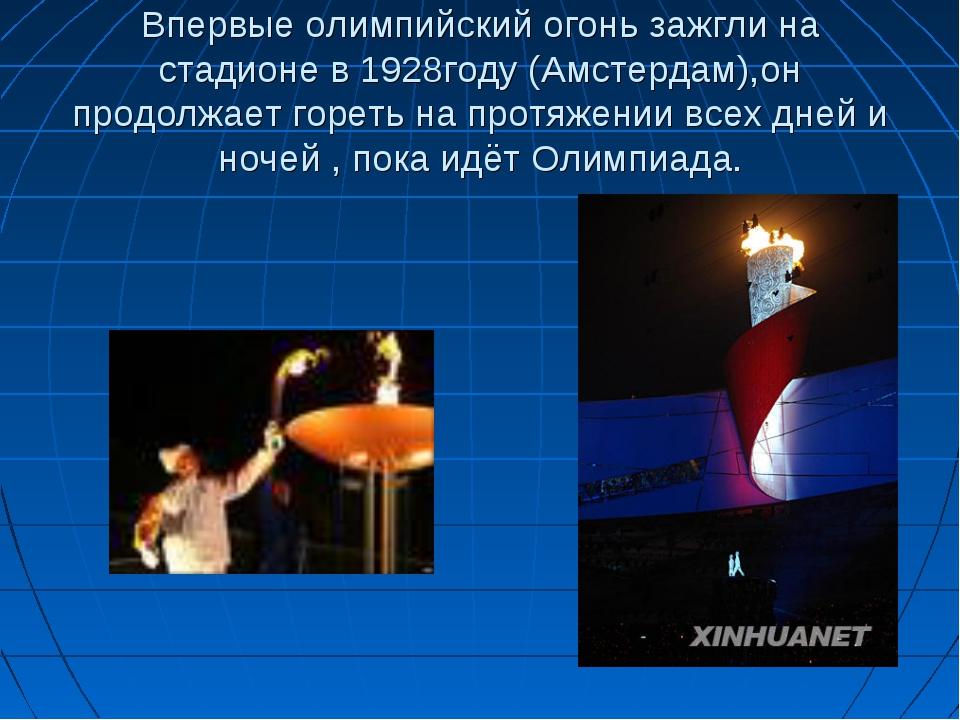 Впервые олимпийский огонь зажгли на стадионе в 1928году (Амстердам),он продол...