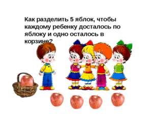 Как разделить 5 яблок, чтобы каждому ребенку досталось по яблоку и одно остал