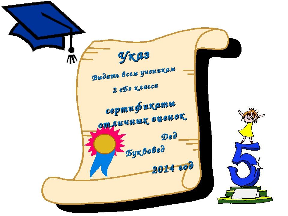 Указ Выдать всем ученикам 2 «Б» класса сертификаты отличных оценок Дед Буквов...