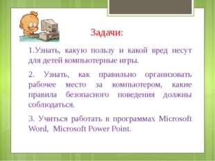 Задачи: 1.Узнать, какую пользу и какой вред несут для детей компьютерные игры