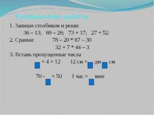 Проверочная работа. 1. Запиши столбиком и реши: 36 – 13; 69 – 26; 73 + 17; 2