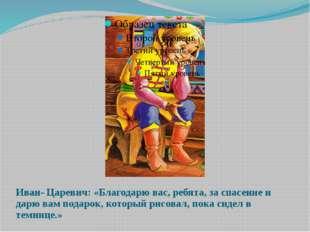 Иван- Царевич: «Благодарю вас, ребята, за спасение и дарю вам подарок, которы