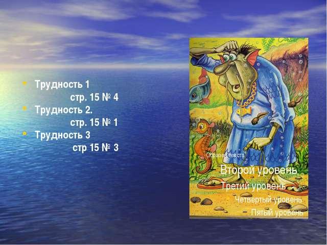 Трудность 1 стр. 15 № 4 Трудность 2. стр. 15 № 1 Трудность 3 стр 15 № 3