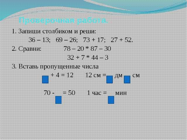 Проверочная работа. 1. Запиши столбиком и реши: 36 – 13; 69 – 26; 73 + 17; 2...