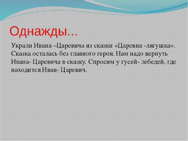 Однажды... Украли Ивана –Царевича из сказки «Царевна -лягушка». Сказка остала...