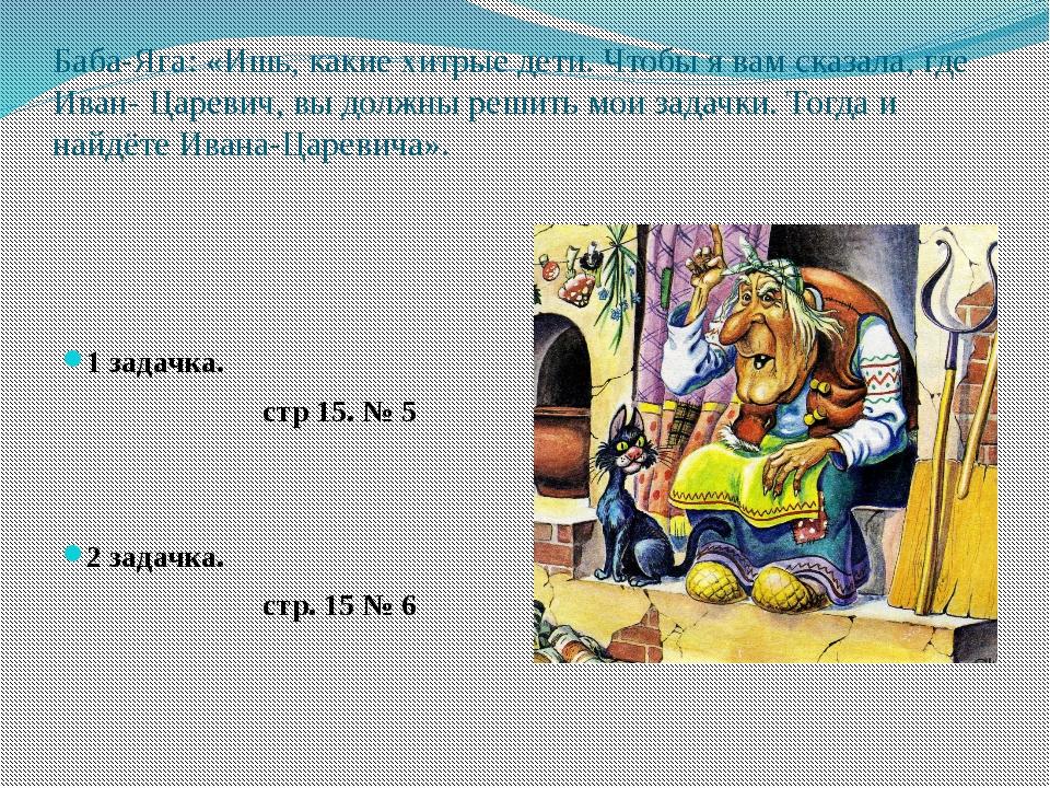 Баба-Яга: «Ишь, какие хитрые дети. Чтобы я вам сказала, где Иван- Царевич, вы...