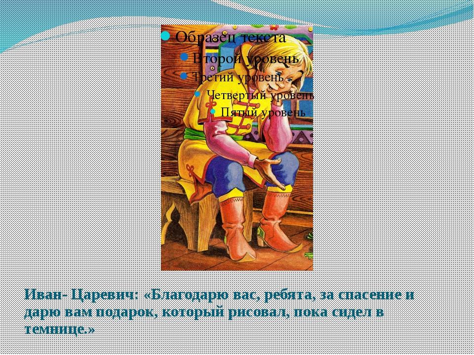 Иван- Царевич: «Благодарю вас, ребята, за спасение и дарю вам подарок, которы...