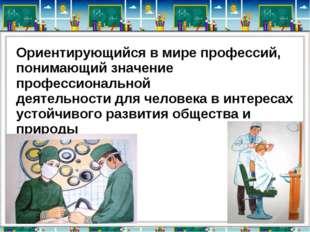 Ориентирующийся в мире профессий, понимающий значение профессиональной деяте