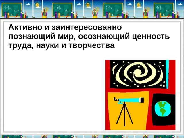 Активно и заинтересованно познающий мир, осознающий ценность труда, науки и...