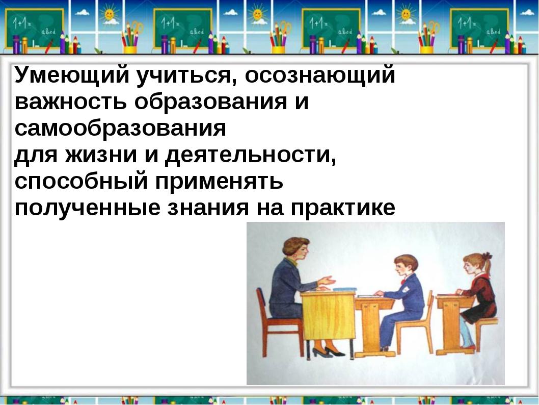 Умеющий учиться, осознающий важность образования и самообразования для жизни...