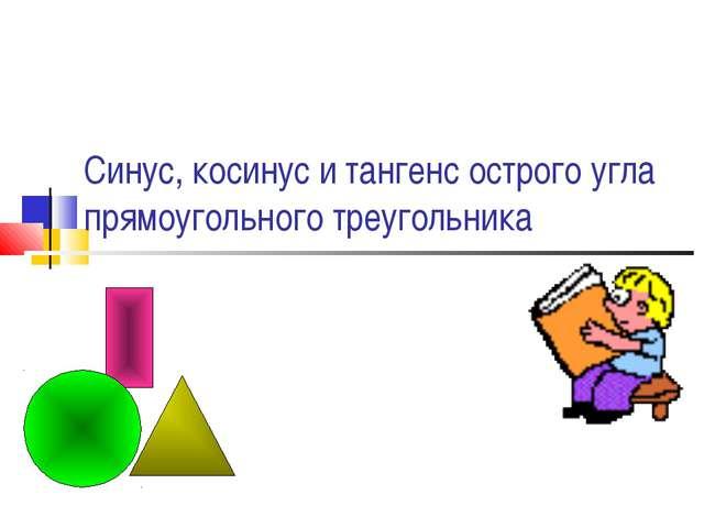 Синус, косинус и тангенс острого угла прямоугольного треугольника