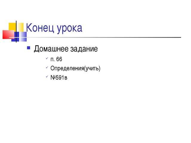 Конец урока Домашнее задание п. 66 Определения(учить) №591в