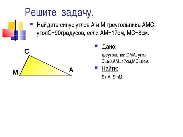 Решите задачу. Найдите синус углов А и М треугольника АМС, уголС=90градусов,...