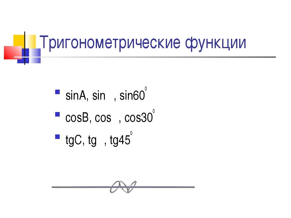 Тригонометрические функции sinA, sinα, sin60o cosB, cosβ, cos30o tgC, tgλ, tg...