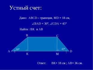 Устный счет: Дано: АВСD – трапеция, MD = 18 см, ВАD = 30, СDА = 45 Найти