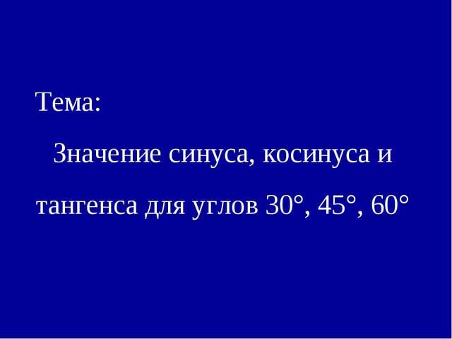 Тема: Значение синуса, косинуса и тангенса для углов 30°, 45°, 60°
