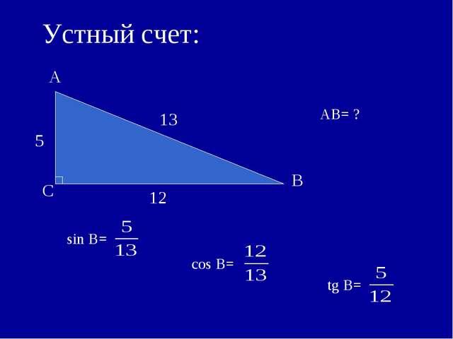 5 12 sin B= Устный счет: АB= ? 13 cos B= tg B=