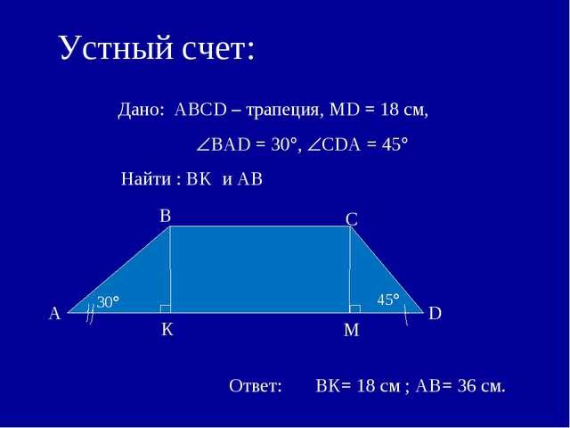 Устный счет: Дано: АВСD – трапеция, MD = 18 см, ВАD = 30, СDА = 45 Найти...