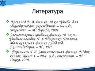 Литература Касьянов В. А. Физика. 10 кл.: Учебн. для общеобразоват. учреждени